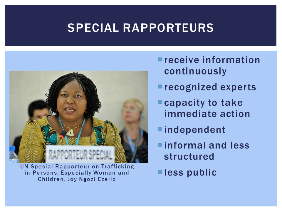 UN Special Rapporteur on Trafficking in Persons, Especially Women and Children, Joy Ngozi Ezeilo  receive information continuously  recognized experts  capacity to take immediate action  independent  informal and less structured  less public SPECIAL RAPPORTEURS