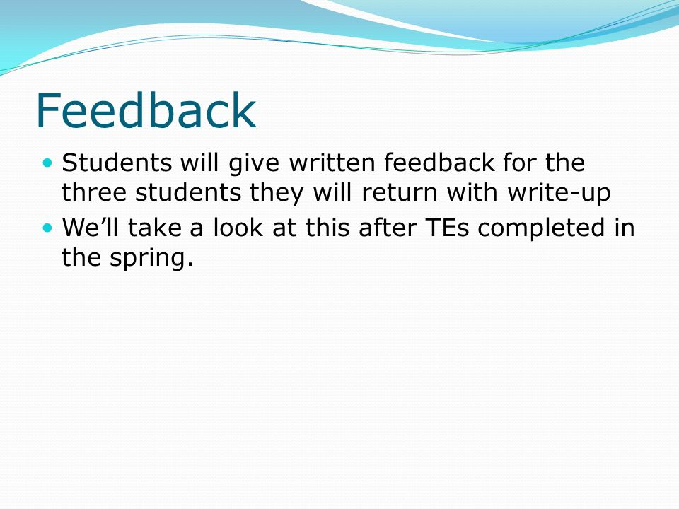 Feedback Students will give written feedback for the three students they will return with write-up We'll take a look at this after TEs completed in the spring.