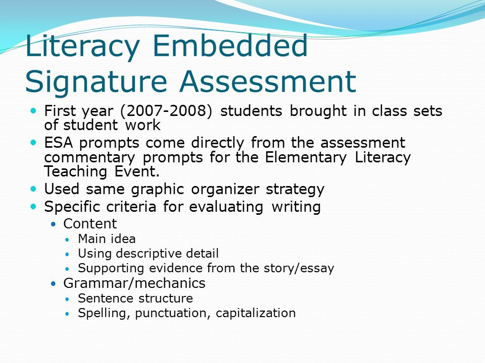 Literacy Embedded Signature Assessment First year ( ) students brought in class sets of student work ESA prompts come directly from the assessment commentary prompts for the Elementary Literacy Teaching Event.