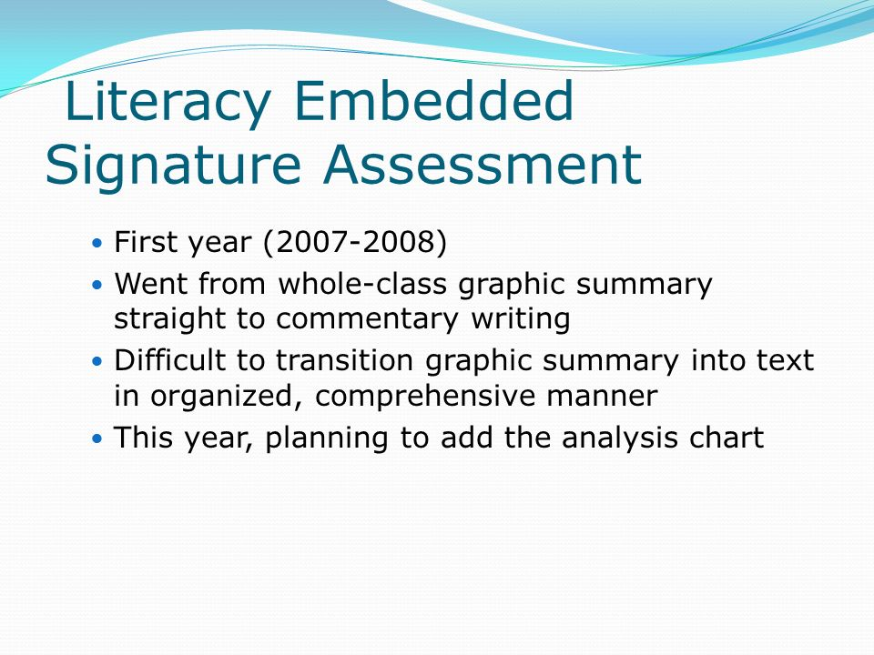 Literacy Embedded Signature Assessment First year ( ) Went from whole-class graphic summary straight to commentary writing Difficult to transition graphic summary into text in organized, comprehensive manner This year, planning to add the analysis chart