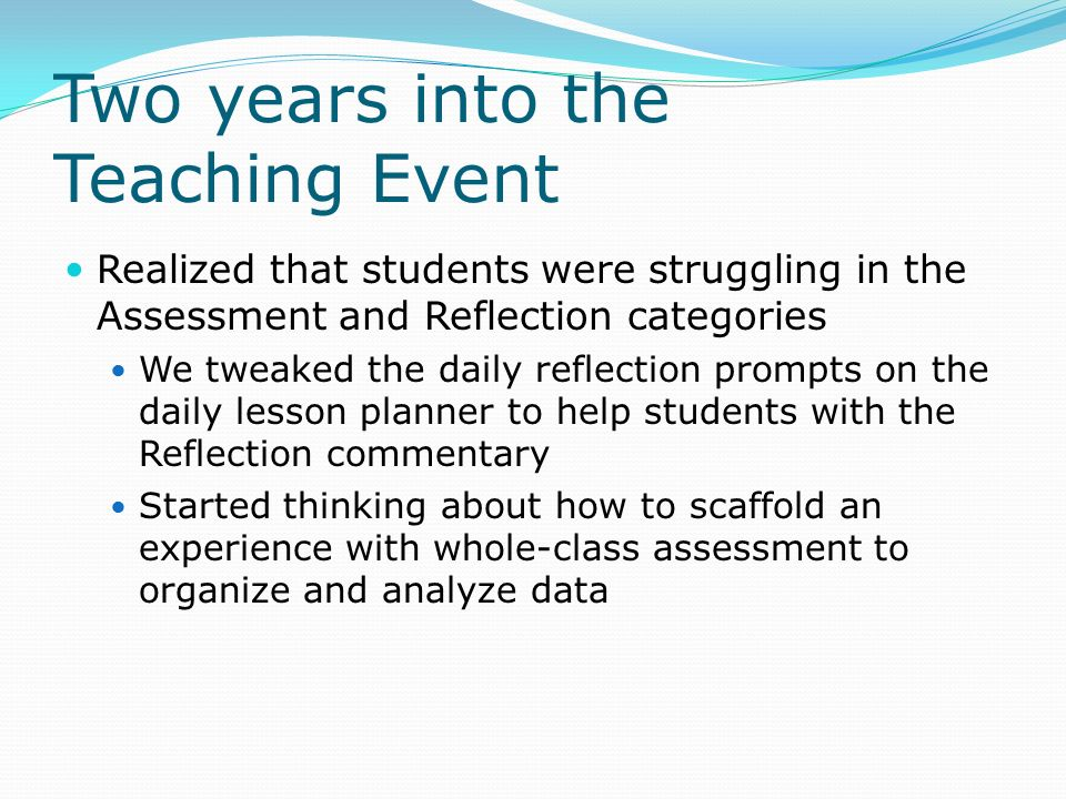 Two years into the Teaching Event Realized that students were struggling in the Assessment and Reflection categories We tweaked the daily reflection prompts on the daily lesson planner to help students with the Reflection commentary Started thinking about how to scaffold an experience with whole-class assessment to organize and analyze data