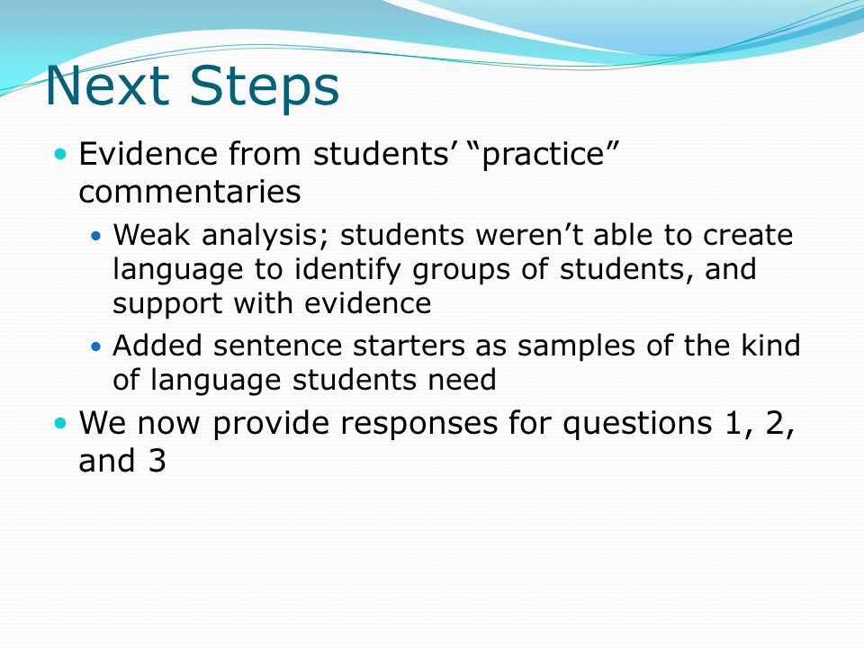 Next Steps Evidence from students' practice commentaries Weak analysis; students weren't able to create language to identify groups of students, and support with evidence Added sentence starters as samples of the kind of language students need We now provide responses for questions 1, 2, and 3