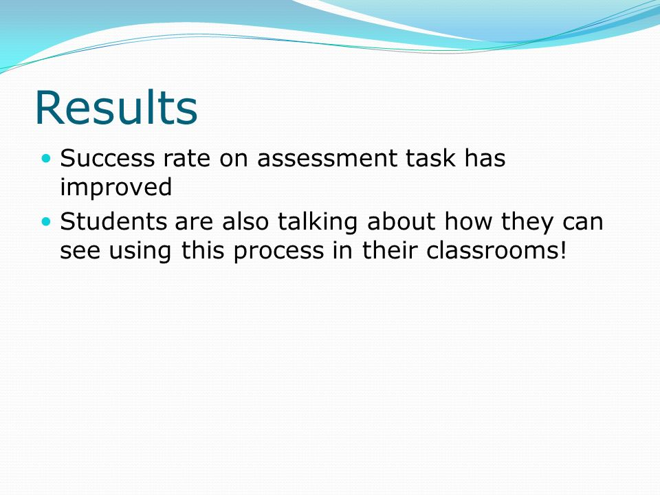 Results Success rate on assessment task has improved Students are also talking about how they can see using this process in their classrooms!