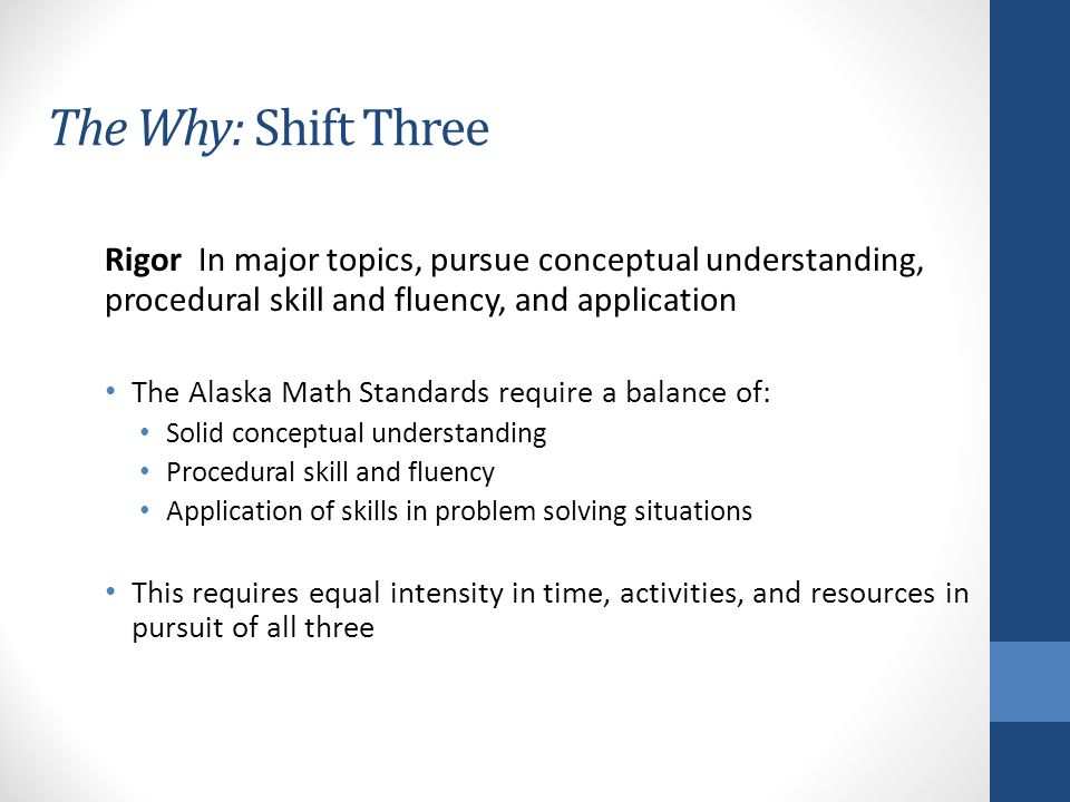The Why: Shift Three Rigor In major topics, pursue conceptual understanding, procedural skill and fluency, and application The Alaska Math Standards require a balance of: Solid conceptual understanding Procedural skill and fluency Application of skills in problem solving situations This requires equal intensity in time, activities, and resources in pursuit of all three