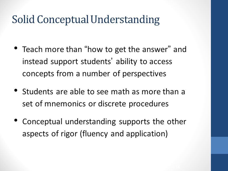 Solid Conceptual Understanding Teach more than how to get the answer and instead support students' ability to access concepts from a number of perspectives Students are able to see math as more than a set of mnemonics or discrete procedures Conceptual understanding supports the other aspects of rigor (fluency and application) 14