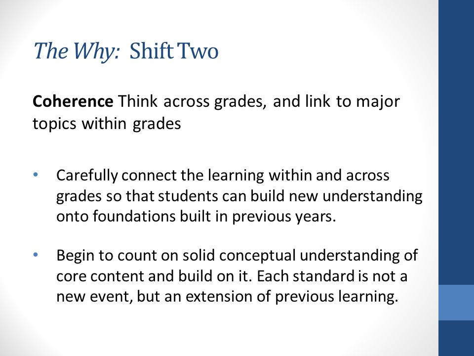 The Why: Shift Two Coherence Think across grades, and link to major topics within grades Carefully connect the learning within and across grades so that students can build new understanding onto foundations built in previous years.