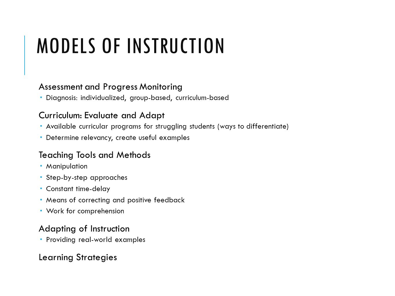 MODELS OF INSTRUCTION Assessment and Progress Monitoring  Diagnosis: individualized, group-based, curriculum-based Curriculum: Evaluate and Adapt  Available curricular programs for struggling students (ways to differentiate)  Determine relevancy, create useful examples Teaching Tools and Methods  Manipulation  Step-by-step approaches  Constant time-delay  Means of correcting and positive feedback  Work for comprehension Adapting of Instruction  Providing real-world examples Learning Strategies