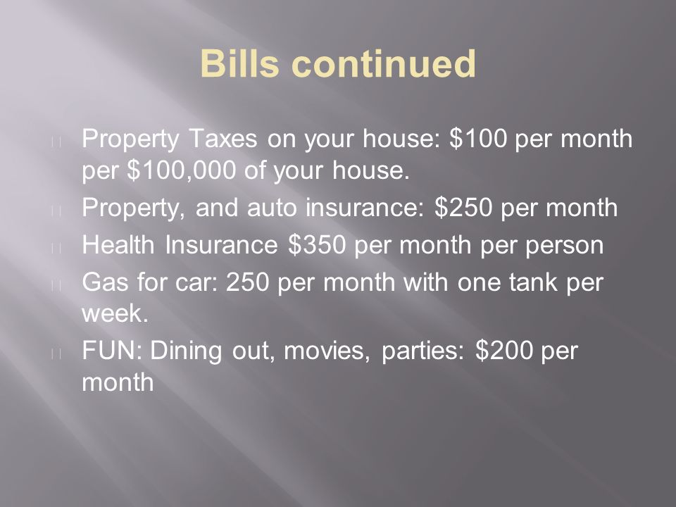 Bills continued Property Taxes on your house: $100 per month per $100,000 of your house.