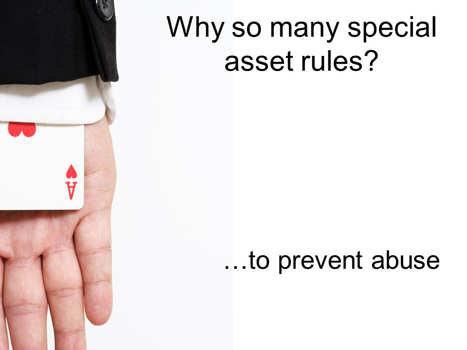 Why so many special asset rules …to prevent abuse