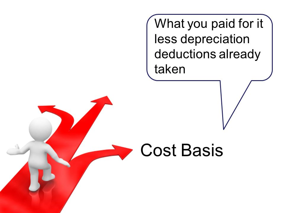 Cost Basis What you paid for it less depreciation deductions already taken