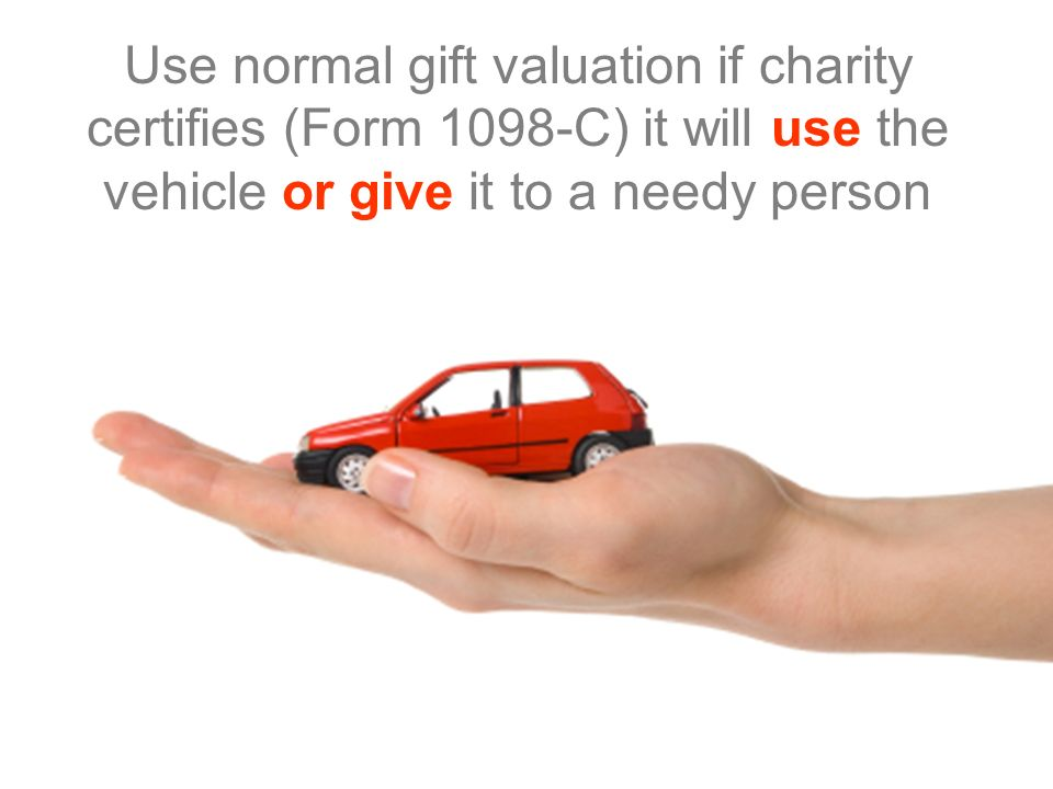 Use normal gift valuation if charity certifies (Form 1098-C) it will use the vehicle or give it to a needy person
