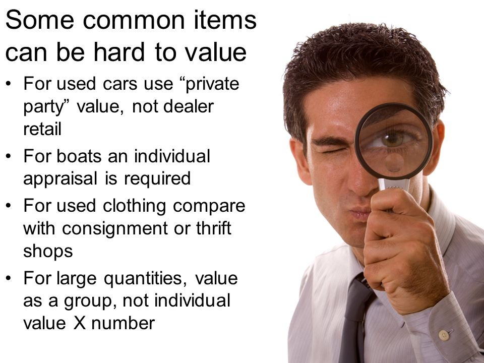 Some common items can be hard to value For used cars use private party value, not dealer retail For boats an individual appraisal is required For used clothing compare with consignment or thrift shops For large quantities, value as a group, not individual value X number