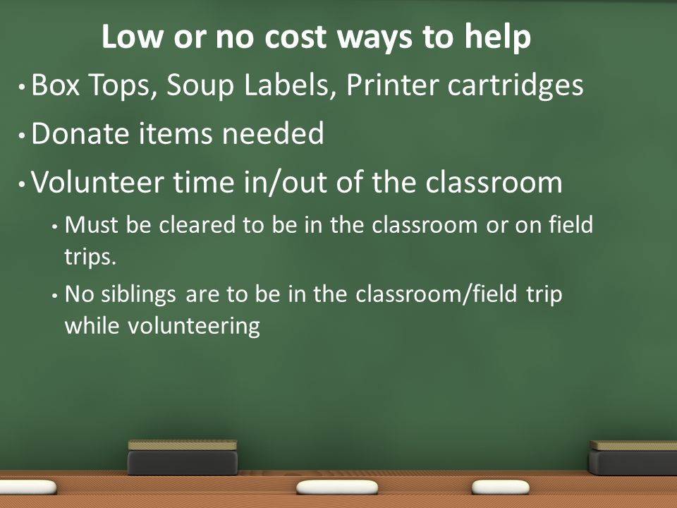 Low or no cost ways to help Box Tops, Soup Labels, Printer cartridges Donate items needed Volunteer time in/out of the classroom Must be cleared to be in the classroom or on field trips.