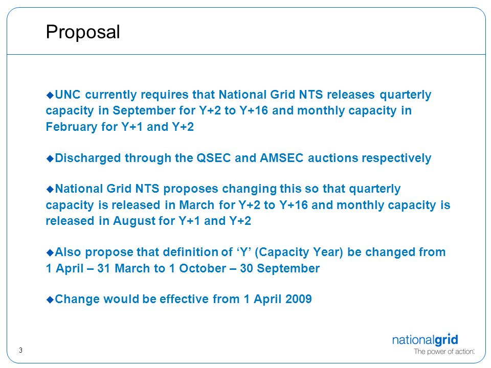 3 Proposal  UNC currently requires that National Grid NTS releases quarterly capacity in September for Y+2 to Y+16 and monthly capacity in February for Y+1 and Y+2  Discharged through the QSEC and AMSEC auctions respectively  National Grid NTS proposes changing this so that quarterly capacity is released in March for Y+2 to Y+16 and monthly capacity is released in August for Y+1 and Y+2  Also propose that definition of 'Y' (Capacity Year) be changed from 1 April – 31 March to 1 October – 30 September  Change would be effective from 1 April 2009