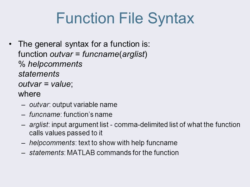 Function File Syntax The general syntax for a function is: function outvar = funcname(arglist) % helpcomments statements outvar = value; where –outvar: output variable name –funcname: function's name –arglist: input argument list - comma-delimited list of what the function calls values passed to it –helpcomments: text to show with help funcname –statements: MATLAB commands for the function
