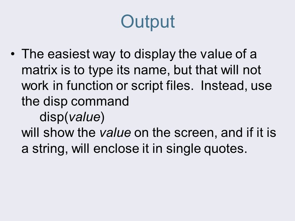 Output The easiest way to display the value of a matrix is to type its name, but that will not work in function or script files.