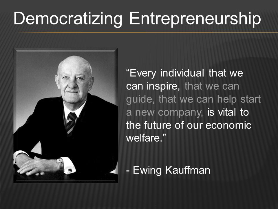 Every individual that we can inspire, that we can guide, that we can help start a new company, is vital to the future of our economic welfare. - Ewing Kauffman Democratizing Entrepreneurship