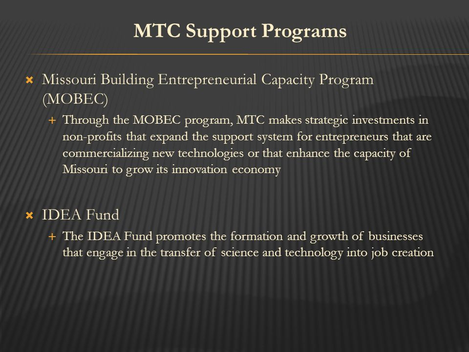  Missouri Building Entrepreneurial Capacity Program (MOBEC)  Through the MOBEC program, MTC makes strategic investments in non-profits that expand the support system for entrepreneurs that are commercializing new technologies or that enhance the capacity of Missouri to grow its innovation economy  IDEA Fund  The IDEA Fund promotes the formation and growth of businesses that engage in the transfer of science and technology into job creation MTC Support Programs