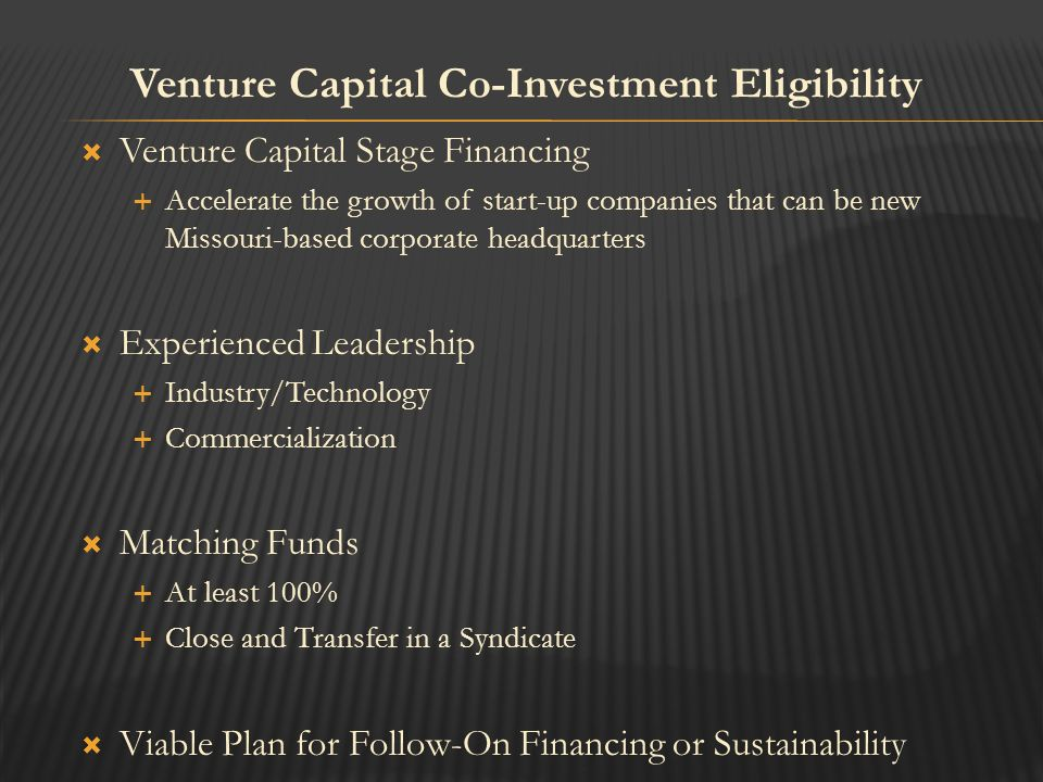  Venture Capital Stage Financing  Accelerate the growth of start-up companies that can be new Missouri-based corporate headquarters  Experienced Leadership  Industry/Technology  Commercialization  Matching Funds  At least 100%  Close and Transfer in a Syndicate  Viable Plan for Follow-On Financing or Sustainability Venture Capital Co-Investment Eligibility