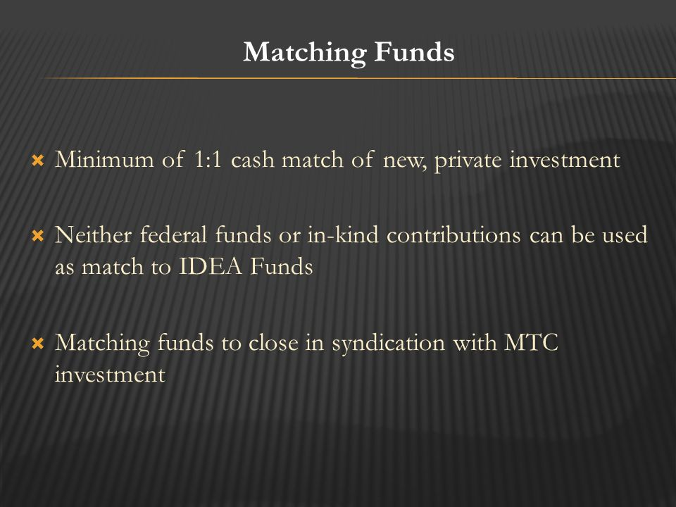  Minimum of 1:1 cash match of new, private investment  Neither federal funds or in-kind contributions can be used as match to IDEA Funds  Matching funds to close in syndication with MTC investment Matching Funds