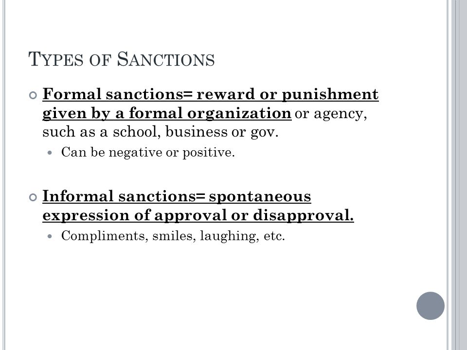 T YPES OF S ANCTIONS Formal sanctions= reward or punishment given by a formal organization or agency, such as a school, business or gov.