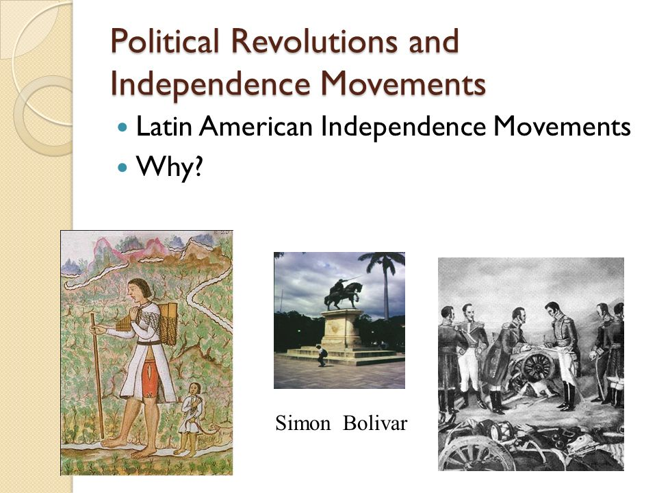 Political Revolutions and Independence Movements Latin American Independence Movements Why.