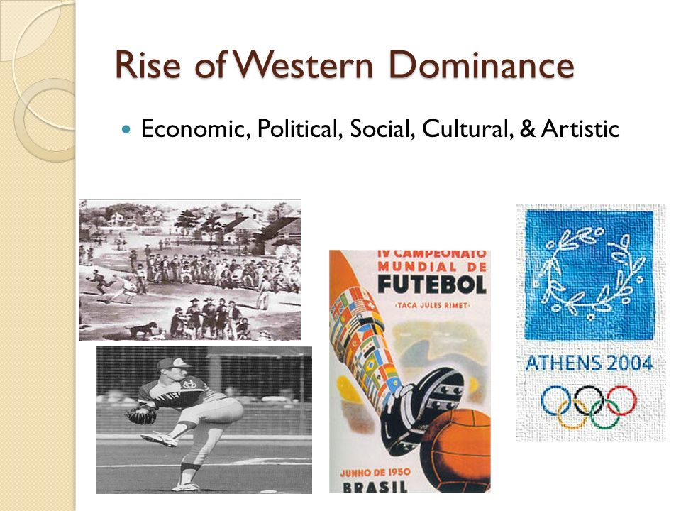 Rise of Western Dominance Economic, Political, Social, Cultural, & Artistic