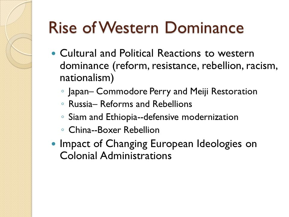 Rise of Western Dominance Cultural and Political Reactions to western dominance (reform, resistance, rebellion, racism, nationalism) ◦ Japan– Commodore Perry and Meiji Restoration ◦ Russia– Reforms and Rebellions ◦ Siam and Ethiopia--defensive modernization ◦ China--Boxer Rebellion Impact of Changing European Ideologies on Colonial Administrations