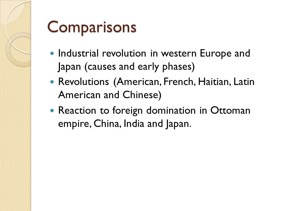 Comparisons Industrial revolution in western Europe and Japan (causes and early phases) Revolutions (American, French, Haitian, Latin American and Chinese) Reaction to foreign domination in Ottoman empire, China, India and Japan.