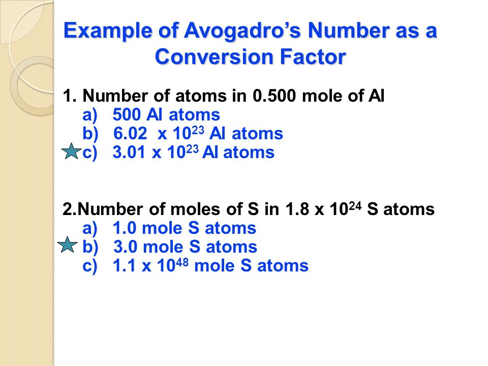 Avogadro's Number as a Conversion Factor 6.02 x particles 1 mole or 1 mole 6.02 x particles Note that a particle could be an atom OR a molecule!