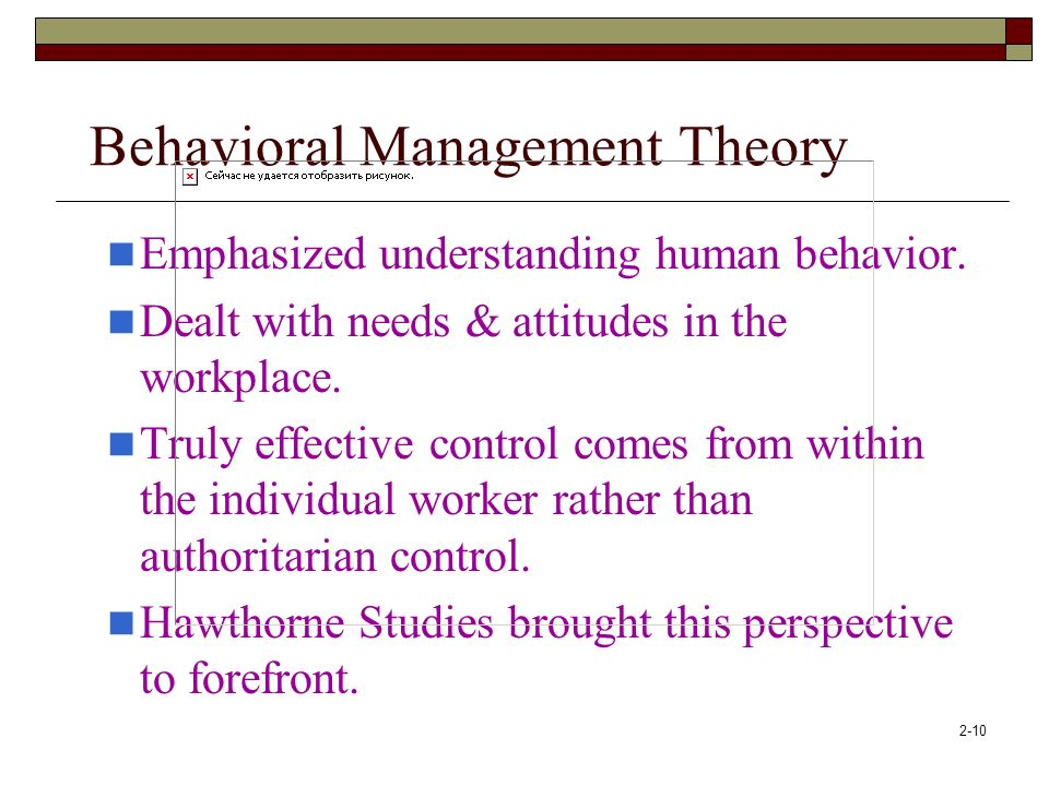 2-10 Behavioral Management Theory Emphasized understanding human behavior. Dealt with needs & attitudes in the workplace. Truly effective control come