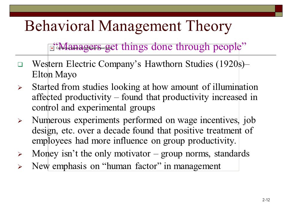 "2-12 Behavioral Management Theory ""Managers get things done through people""  Western Electric Company's Hawthorn Studies (1920s)– Elton Mayo  Starte"