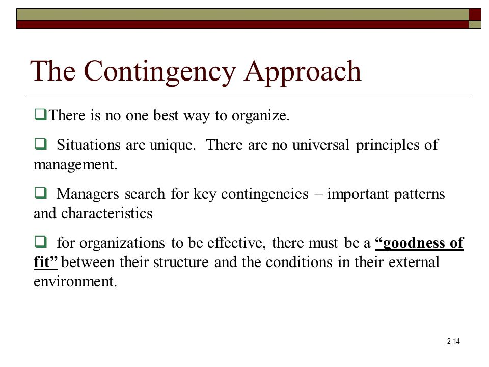 2-14 The Contingency Approach  There is no one best way to organize.  Situations are unique. There are no universal principles of management.  Mana