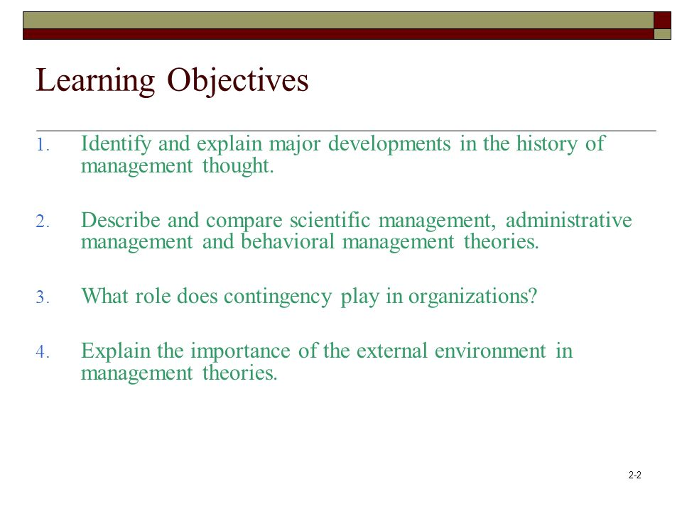 2-2 Learning Objectives 1. Identify and explain major developments in the history of management thought. 2. Describe and compare scientific management
