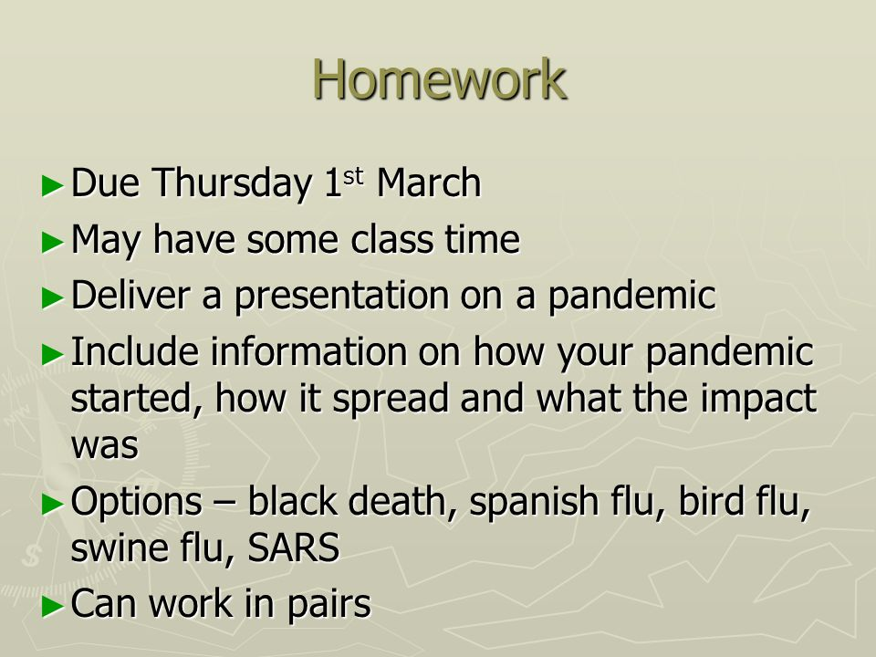 Homework ► Due Thursday 1 st March ► May have some class time ► Deliver a presentation on a pandemic ► Include information on how your pandemic started, how it spread and what the impact was ► Options – black death, spanish flu, bird flu, swine flu, SARS ► Can work in pairs