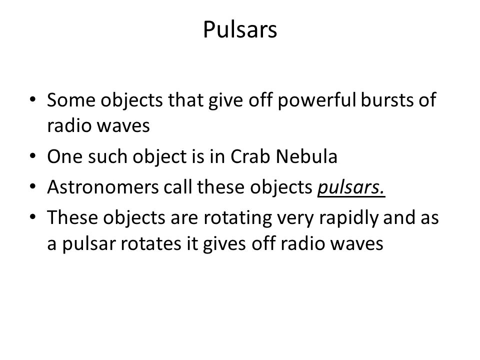 Pulsars Some objects that give off powerful bursts of radio waves One such object is in Crab Nebula Astronomers call these objects pulsars.