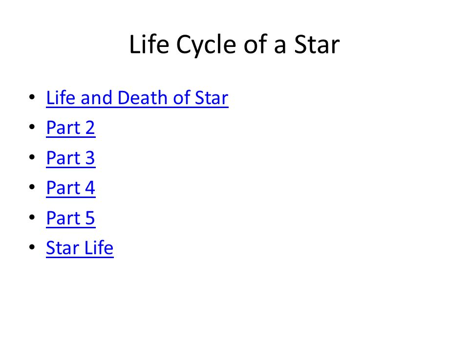 Life Cycle of a Star Life and Death of Star Part 2 Part 3 Part 4 Part 5 Star Life