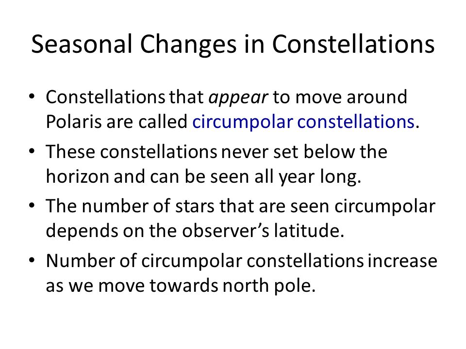 Seasonal Changes in Constellations Constellations that appear to move around Polaris are called circumpolar constellations.