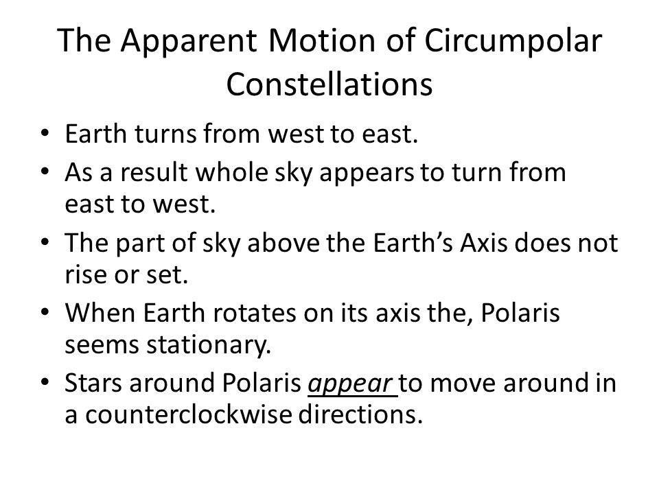 The Apparent Motion of Circumpolar Constellations Earth turns from west to east.