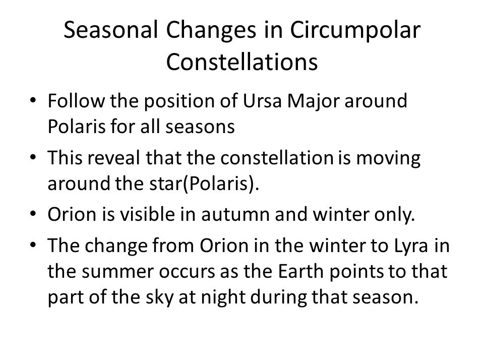Seasonal Changes in Circumpolar Constellations Follow the position of Ursa Major around Polaris for all seasons This reveal that the constellation is moving around the star(Polaris).