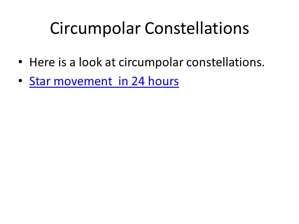 Circumpolar Constellations Here is a look at circumpolar constellations. Star movement in 24 hours