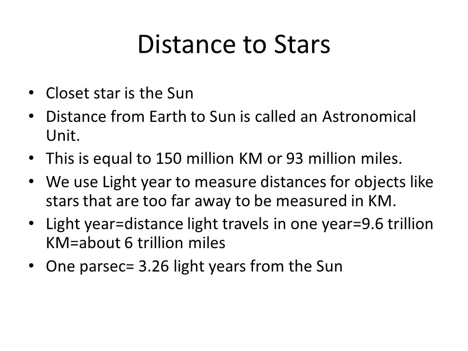 Distance to Stars Closet star is the Sun Distance from Earth to Sun is called an Astronomical Unit.