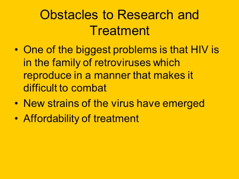 Obstacles to Research and Treatment One of the biggest problems is that HIV is in the family of retroviruses which reproduce in a manner that makes it difficult to combat New strains of the virus have emerged Affordability of treatment