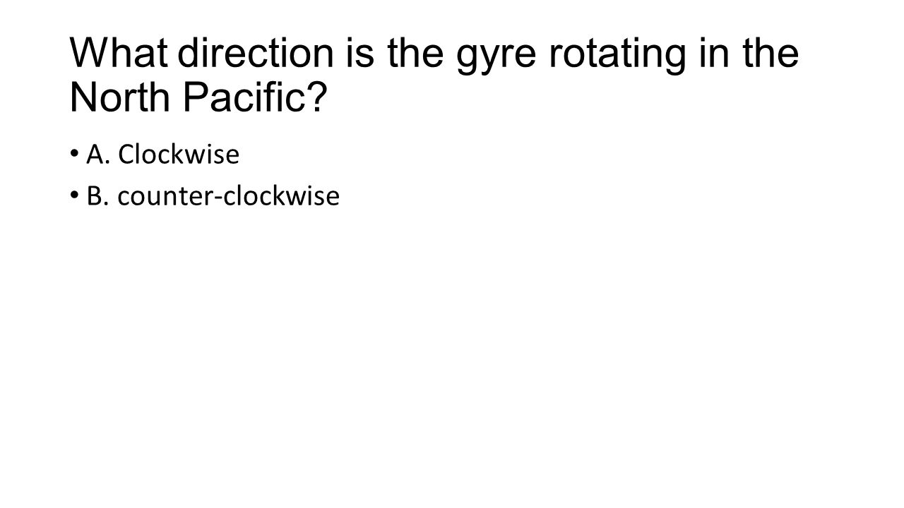 What direction is the gyre rotating in the North Pacific A. Clockwise B. counter-clockwise