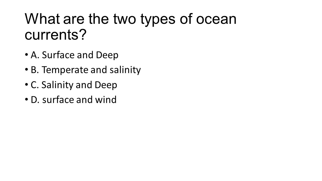What are the two types of ocean currents. A. Surface and Deep B.