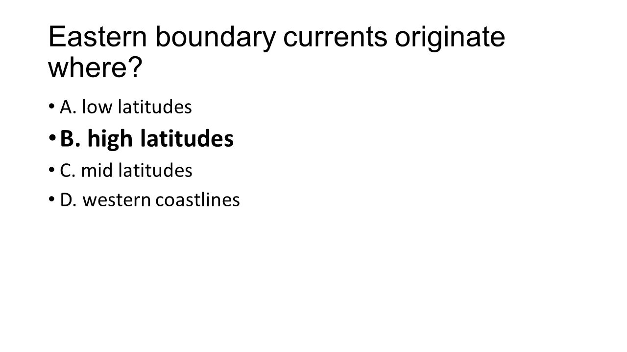 Eastern boundary currents originate where. A. low latitudes B.