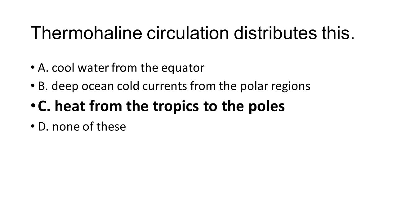 Thermohaline circulation distributes this. A. cool water from the equator B.