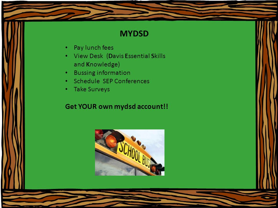MYDSD Pay lunch fees View Desk (Davis Essential Skills and Knowledge) Bussing information Schedule SEP Conferences Take Surveys Get YOUR own mydsd account!!