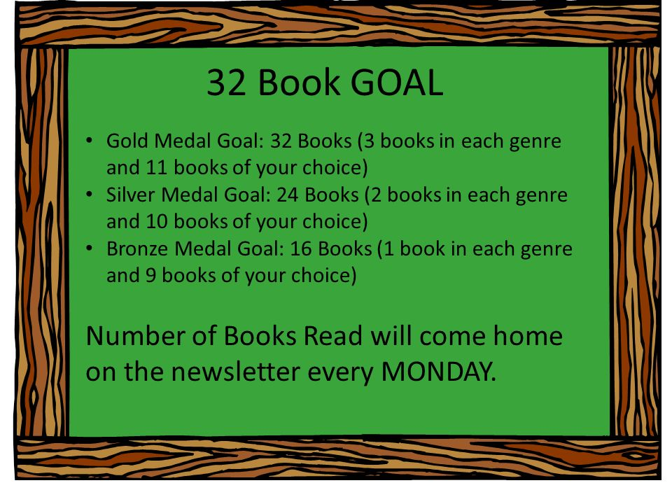 32 Book GOAL Gold Medal Goal: 32 Books (3 books in each genre and 11 books of your choice) Silver Medal Goal: 24 Books (2 books in each genre and 10 books of your choice) Bronze Medal Goal: 16 Books (1 book in each genre and 9 books of your choice) Number of Books Read will come home on the newsletter every MONDAY.