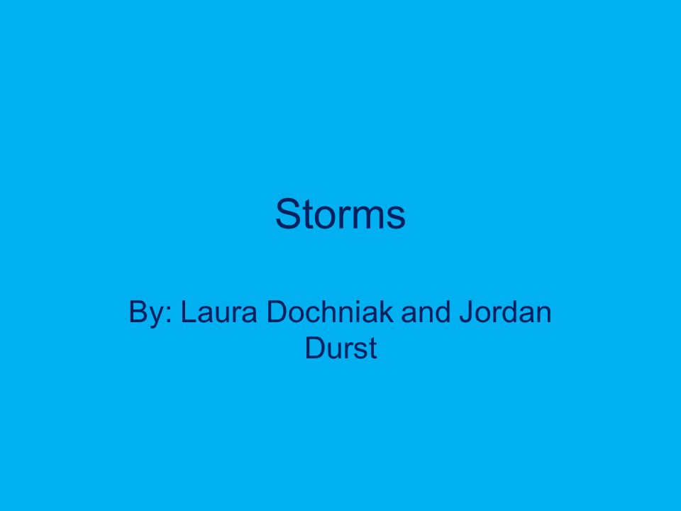 Storms By: Laura Dochniak and Jordan Durst